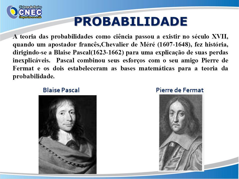 PROBABILIDADE Blaise PascalPierre de Fermat A teoria das probabilidades como ciência passou a existir no século XVII, quando um apostador francês,Chev