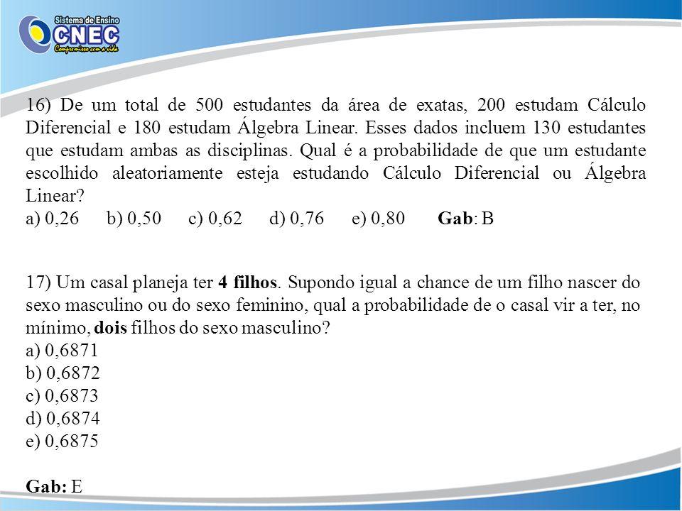 16) De um total de 500 estudantes da área de exatas, 200 estudam Cálculo Diferencial e 180 estudam Álgebra Linear. Esses dados incluem 130 estudantes