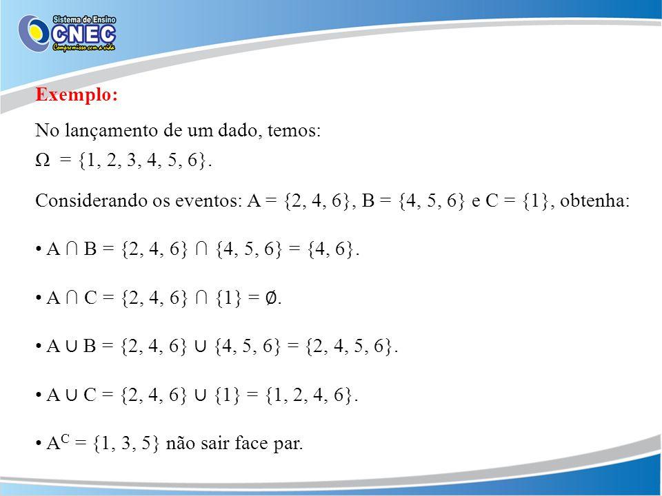 Exemplo: No lançamento de um dado, temos: Ω = {1, 2, 3, 4, 5, 6}. Considerando os eventos: A = {2, 4, 6}, B = {4, 5, 6} e C = {1}, obtenha: A B = {2,