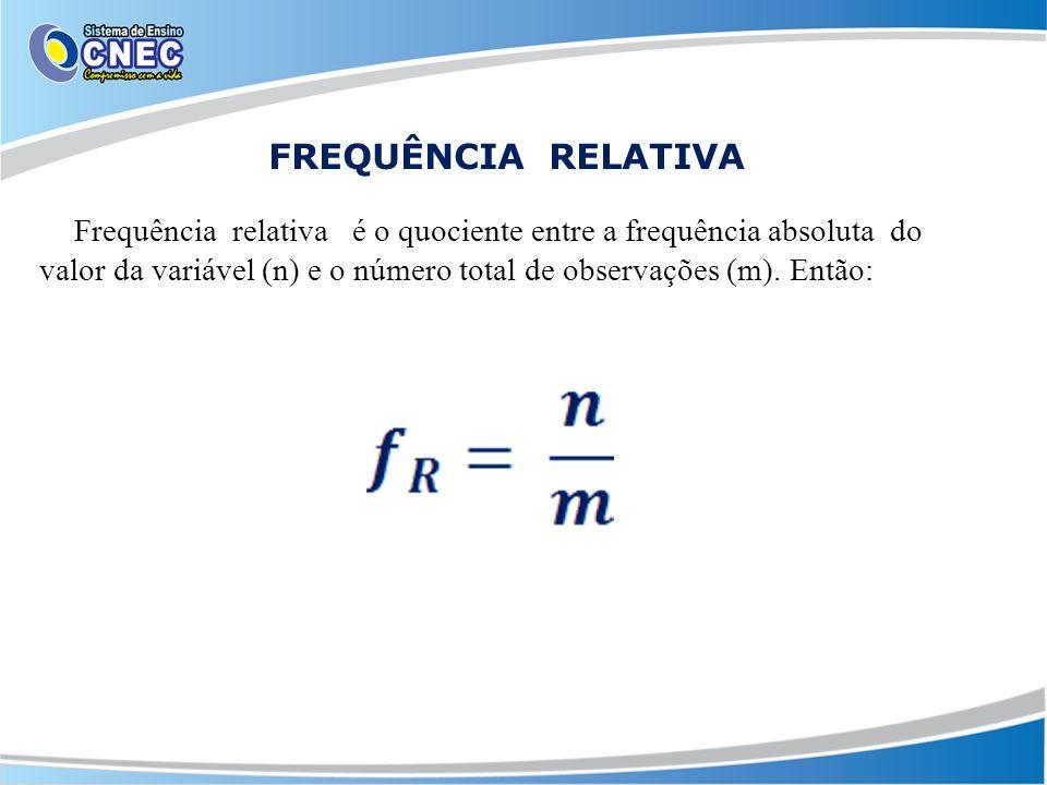 FREQUÊNCIA RELATIVA Frequência relativa é o quociente entre a frequência absoluta do valor da variável (n) e o número total de observações (m). Então: