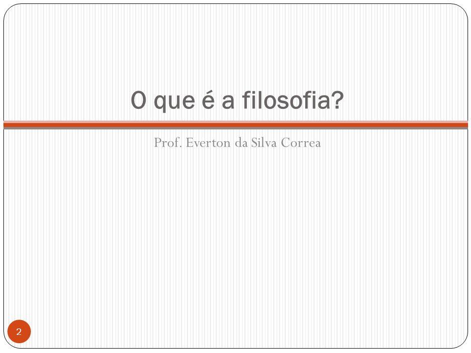 O que é a filosofia? Prof. Everton da Silva Correa 2