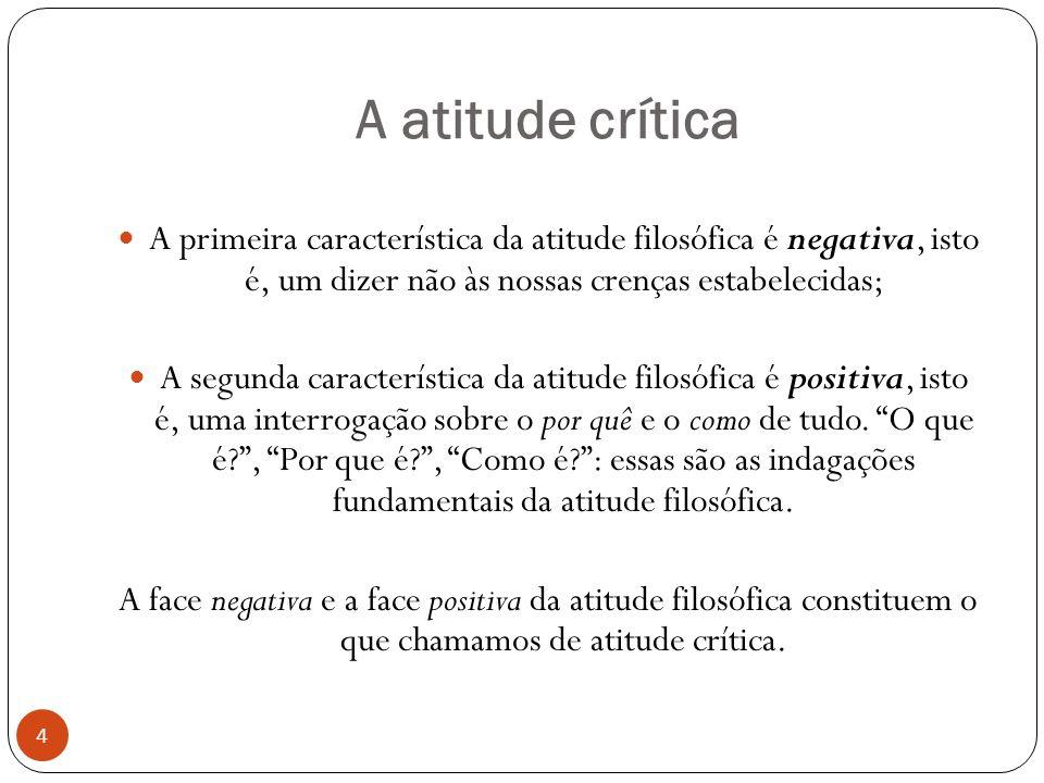 A atitude crítica A primeira característica da atitude filosófica é negativa, isto é, um dizer não às nossas crenças estabelecidas; A segunda caracter