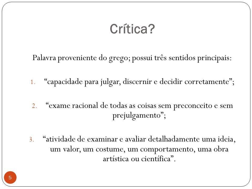 Crítica? Palavra proveniente do grego; possui três sentidos principais: 1. capacidade para julgar, discernir e decidir corretamente; 2. exame racional