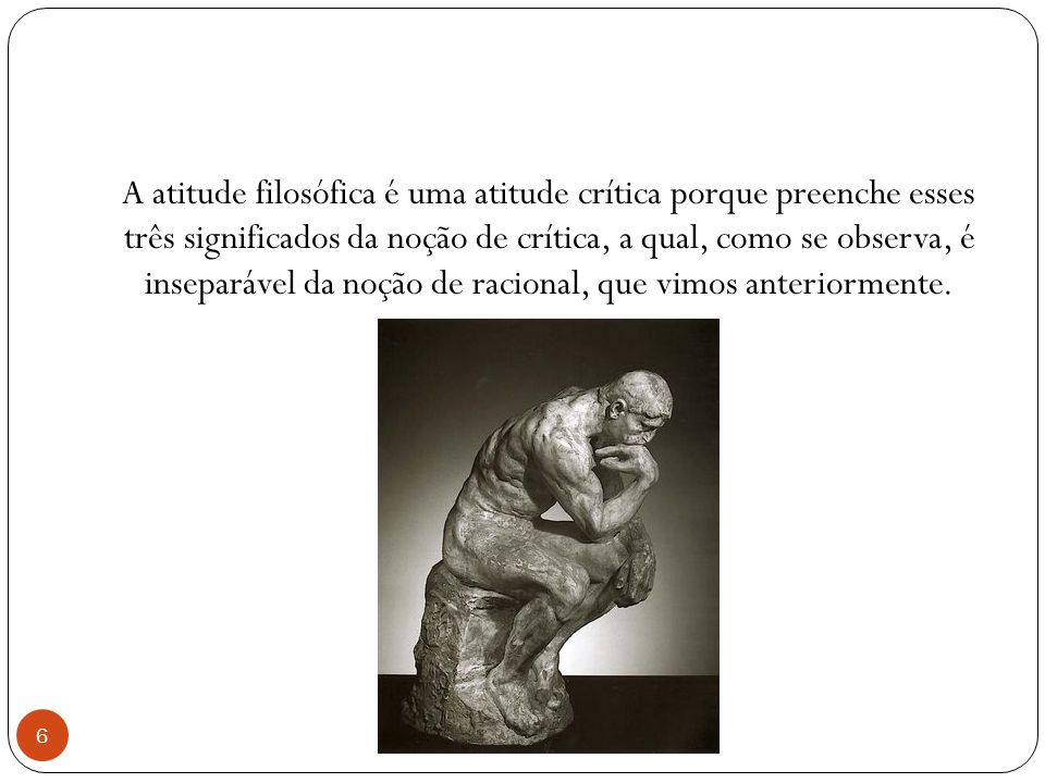 A atitude filosófica é uma atitude crítica porque preenche esses três significados da noção de crítica, a qual, como se observa, é inseparável da noçã
