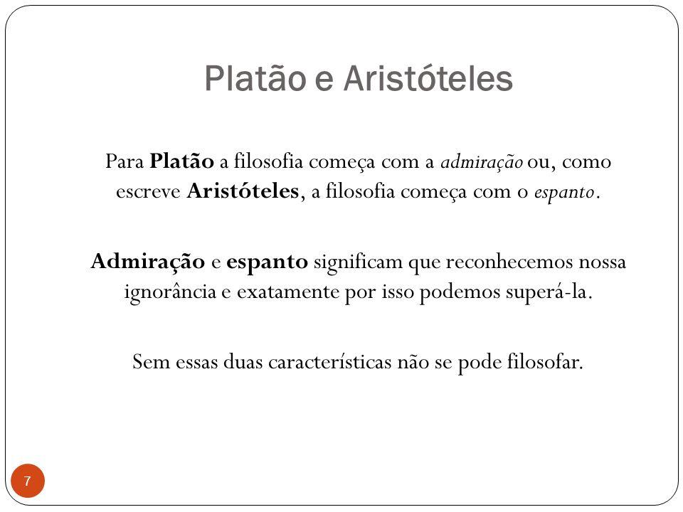 Platão e Aristóteles Para Platão a filosofia começa com a admiração ou, como escreve Aristóteles, a filosofia começa com o espanto. Admiração e espant