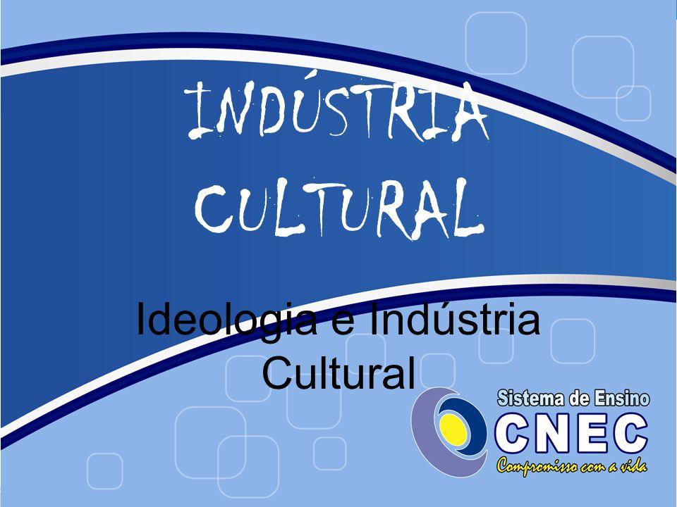 INDÚSTRIA CULTURAL Ideologia e Indústria Cultural