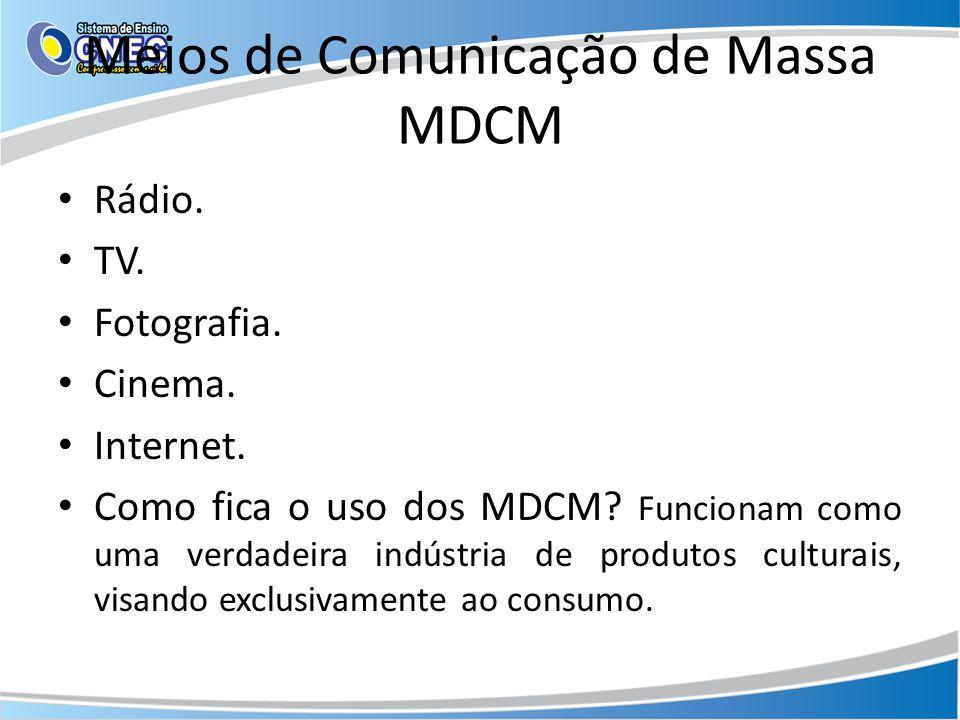 Meios de Comunicação de Massa MDCM Rádio. TV. Fotografia. Cinema. Internet. Como fica o uso dos MDCM? Funcionam como uma verdadeira indústria de produ