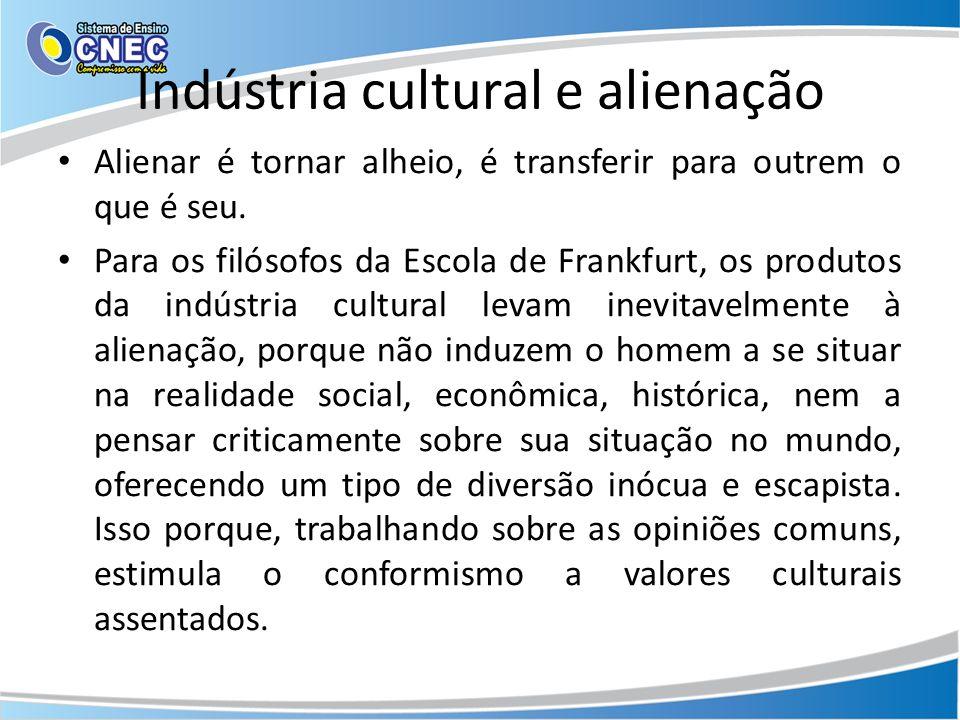 Indústria cultural e alienação Alienar é tornar alheio, é transferir para outrem o que é seu. Para os filósofos da Escola de Frankfurt, os produtos da