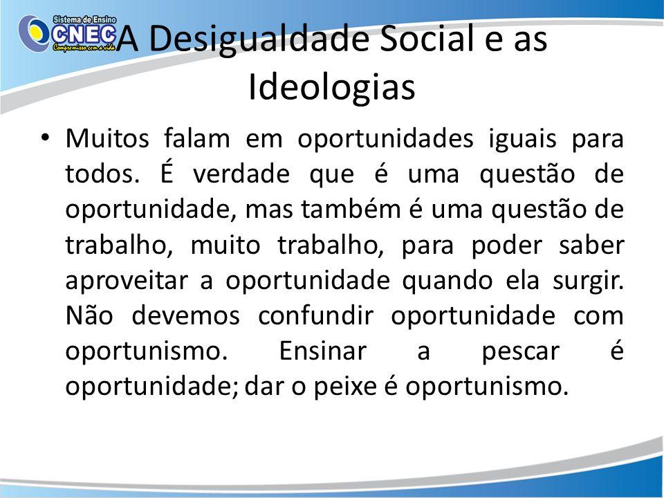 A Desigualdade Social e as Ideologias Muitos falam em oportunidades iguais para todos. É verdade que é uma questão de oportunidade, mas também é uma q