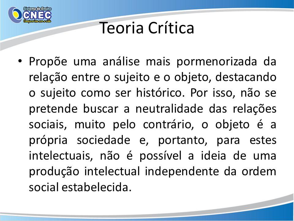 Teoria Crítica Propõe uma análise mais pormenorizada da relação entre o sujeito e o objeto, destacando o sujeito como ser histórico. Por isso, não se