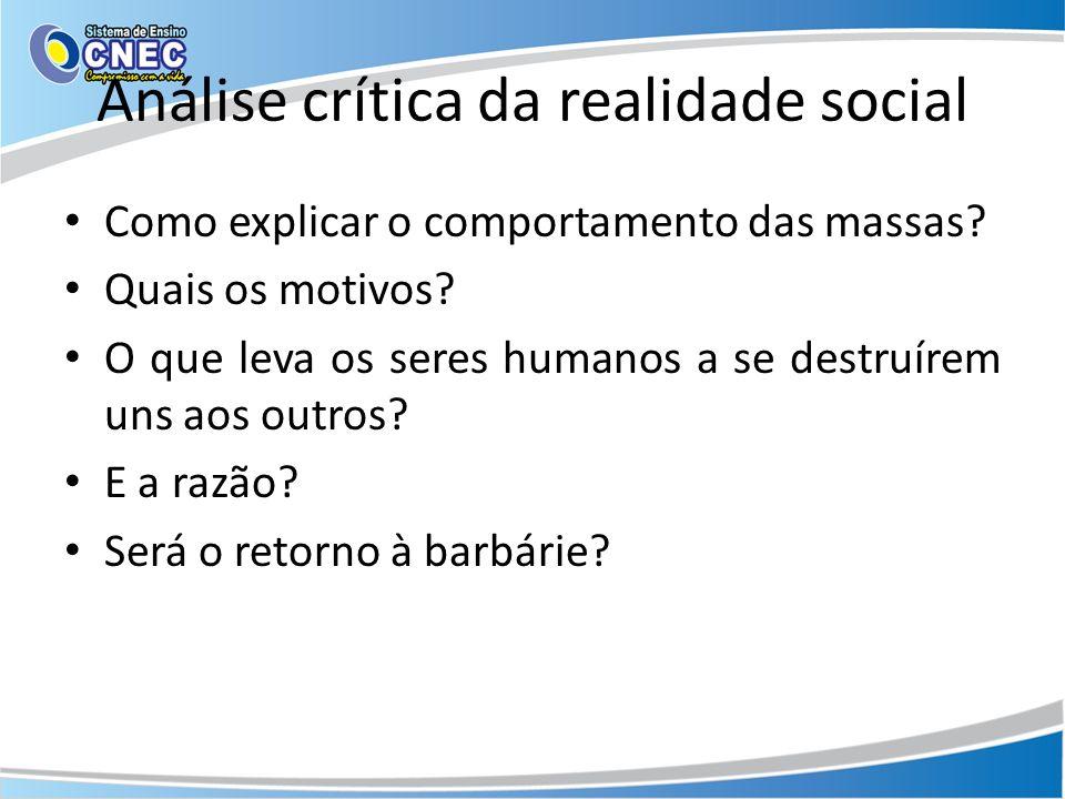Análise crítica da realidade social Como explicar o comportamento das massas? Quais os motivos? O que leva os seres humanos a se destruírem uns aos ou