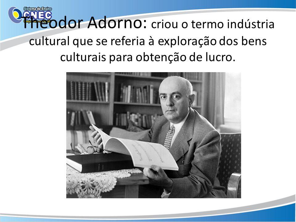 Theodor Adorno: criou o termo indústria cultural que se referia à exploração dos bens culturais para obtenção de lucro.