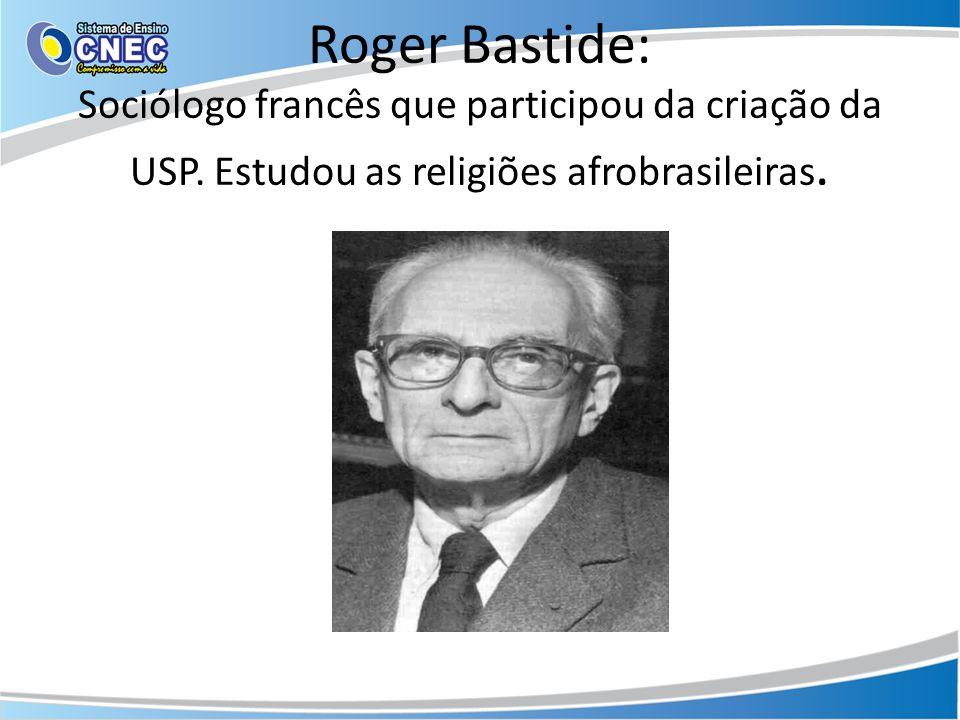 Roger Bastide: Sociólogo francês que participou da criação da USP. Estudou as religiões afrobrasileiras.