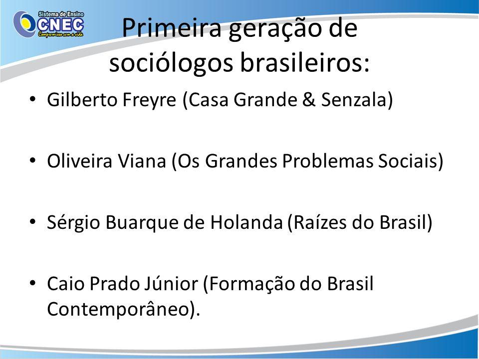 Primeira geração de sociólogos brasileiros: Gilberto Freyre (Casa Grande & Senzala) Oliveira Viana (Os Grandes Problemas Sociais) Sérgio Buarque de Ho