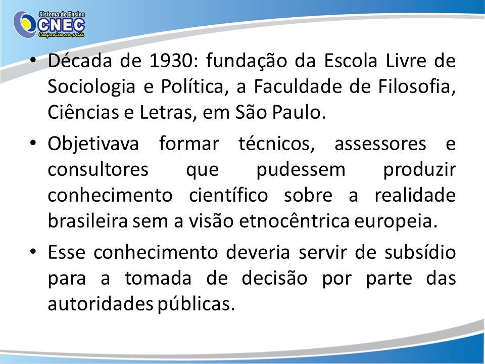 Década de 1930: fundação da Escola Livre de Sociologia e Política, a Faculdade de Filosofia, Ciências e Letras, em São Paulo. Objetivava formar técnic