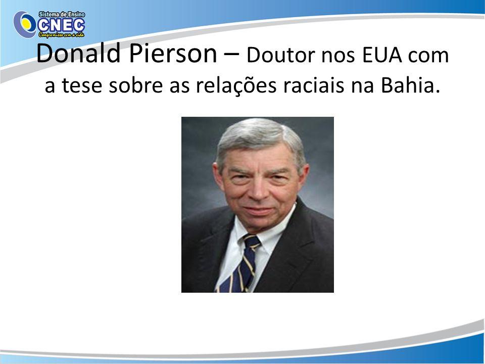 Donald Pierson – Doutor nos EUA com a tese sobre as relações raciais na Bahia.