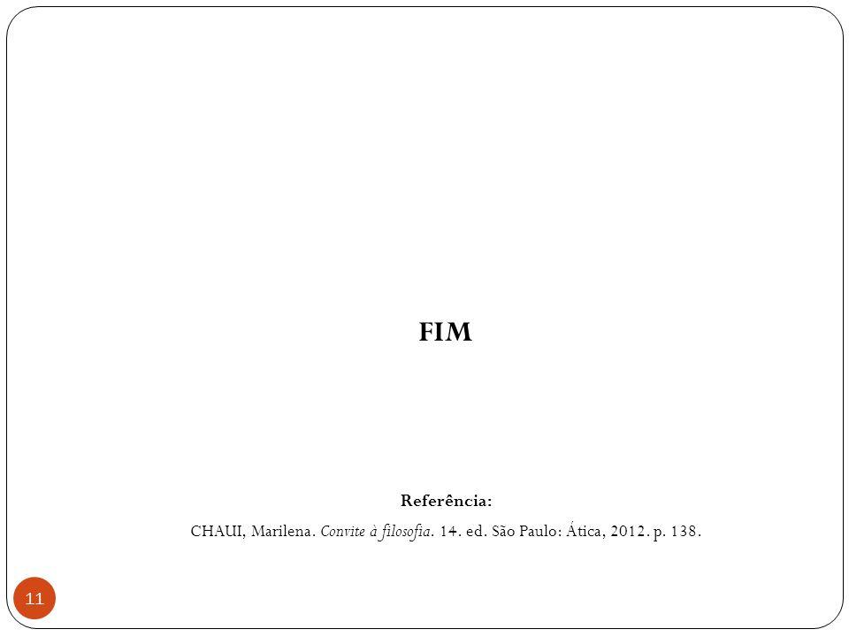 11 FIM Referência: CHAUI, Marilena. Convite à filosofia. 14. ed. São Paulo: Ática, 2012. p. 138.