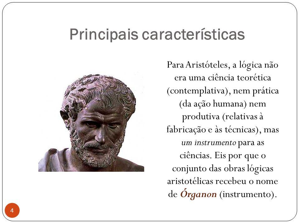 Principais características Para Aristóteles, a lógica não era uma ciência teorética (contemplativa), nem prática (da ação humana) nem produtiva (relat
