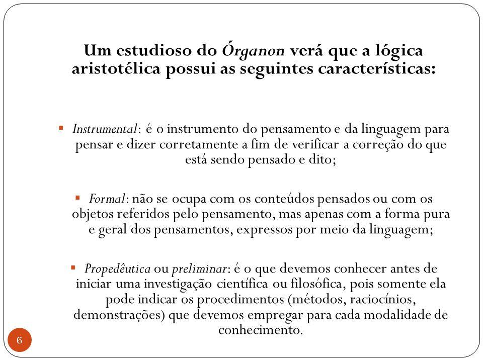 Um estudioso do Órganon verá que a lógica aristotélica possui as seguintes características: Instrumental: é o instrumento do pensamento e da linguagem