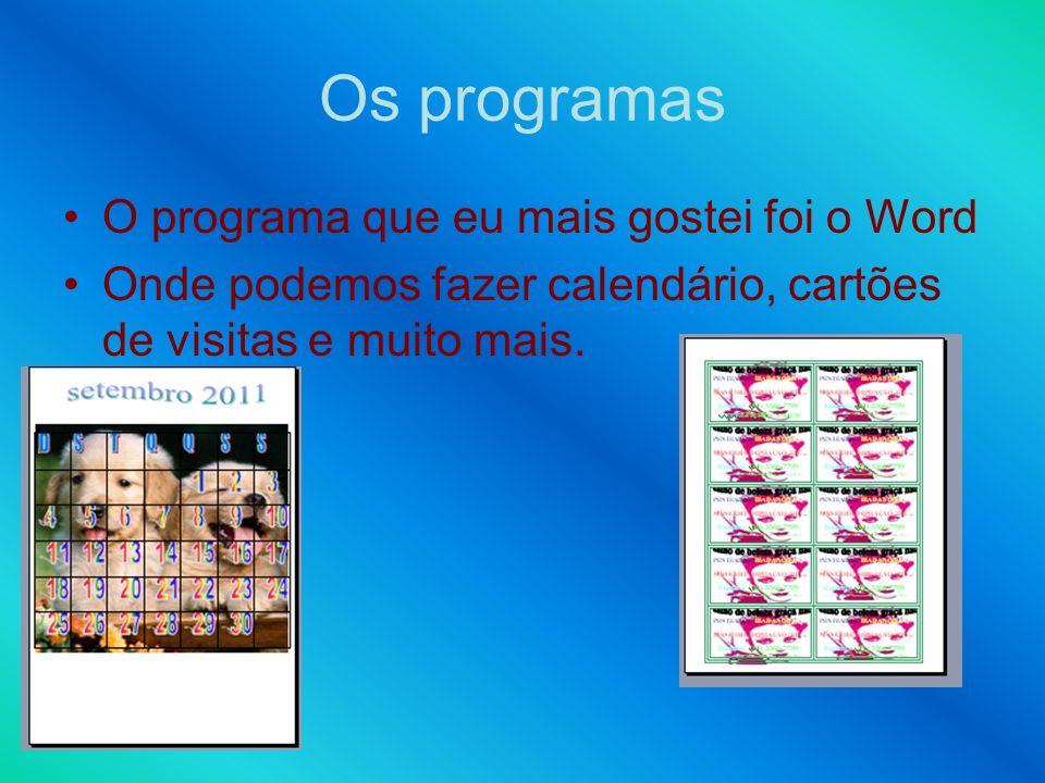 Os programas O programa que eu mais gostei foi o Word Onde podemos fazer calendário, cartões de visitas e muito mais.