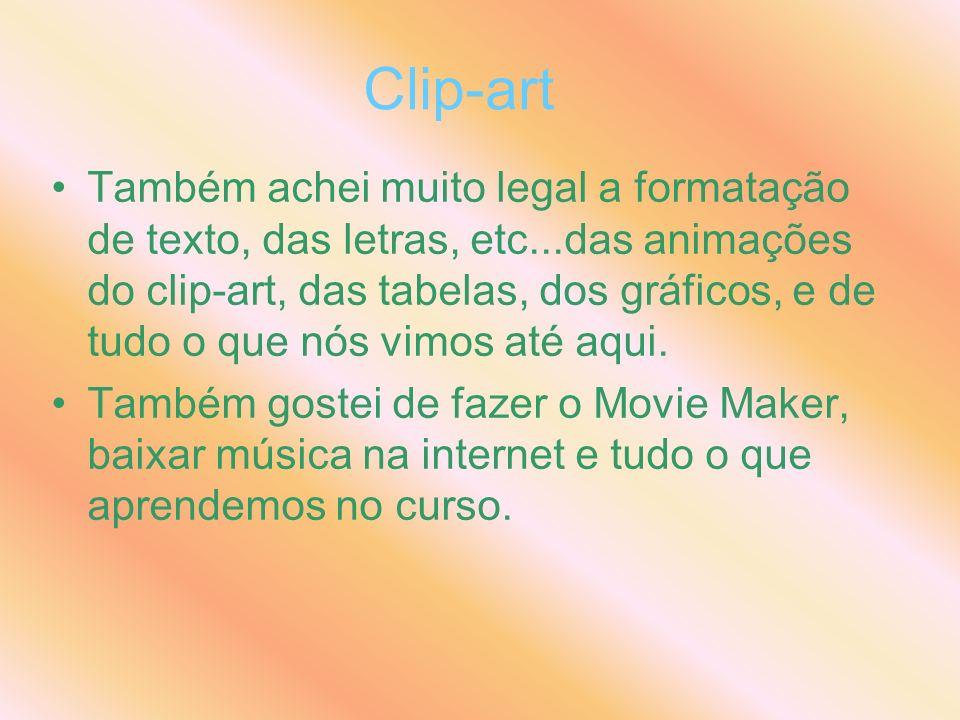 Clip-art Também achei muito legal a formatação de texto, das letras, etc...das animações do clip-art, das tabelas, dos gráficos, e de tudo o que nós vimos até aqui.