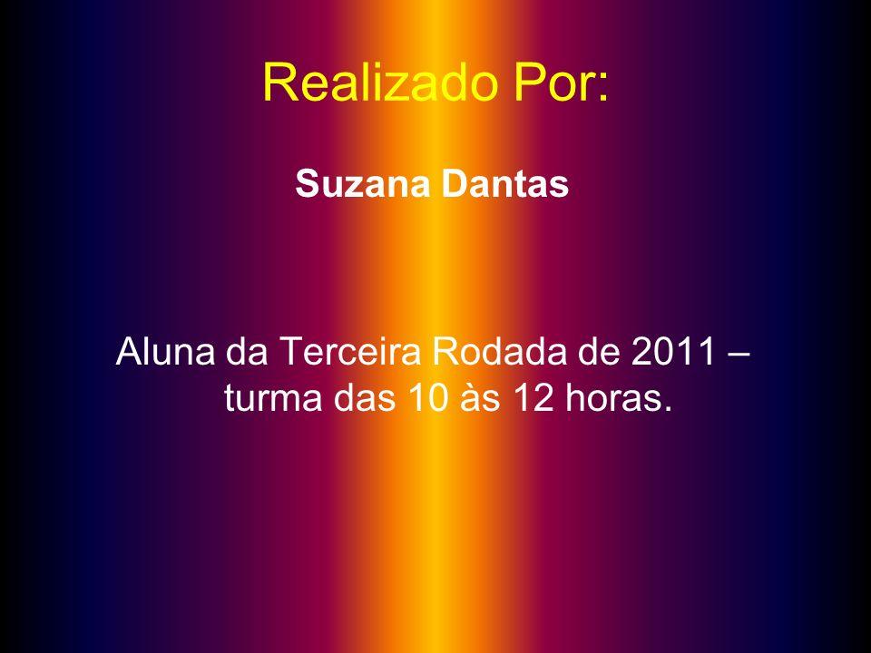 Realizado Por: Suzana Dantas Aluna da Terceira Rodada de 2011 – turma das 10 às 12 horas.