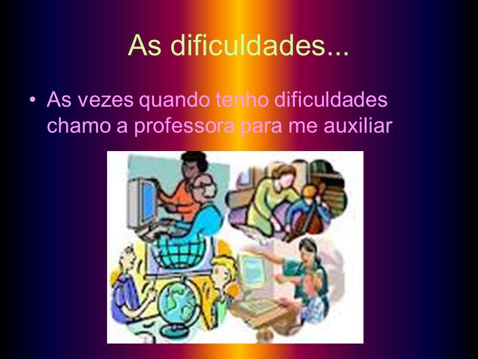 As dificuldades... As vezes quando tenho dificuldades chamo a professora para me auxiliar.