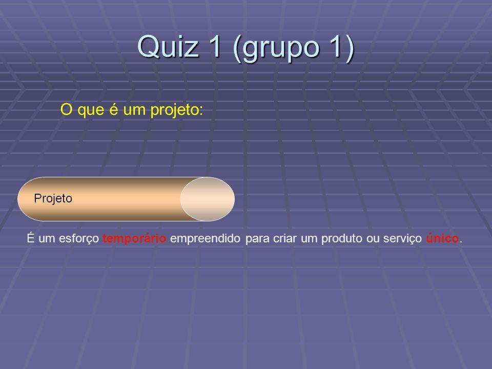 Quiz 1 (grupo 1) O que é um projeto: Projeto É um esforço temporário empreendido para criar um produto ou serviço único.