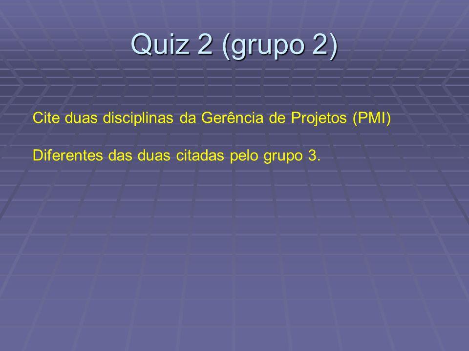 Quiz 2 (grupo 2) Cite duas disciplinas da Gerência de Projetos (PMI) Diferentes das duas citadas pelo grupo 3.