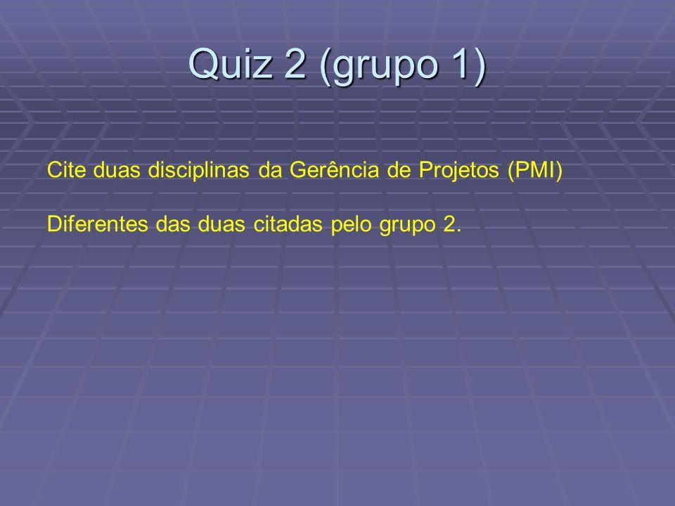 Quiz 2 (grupo 1) Cite duas disciplinas da Gerência de Projetos (PMI) Diferentes das duas citadas pelo grupo 2.