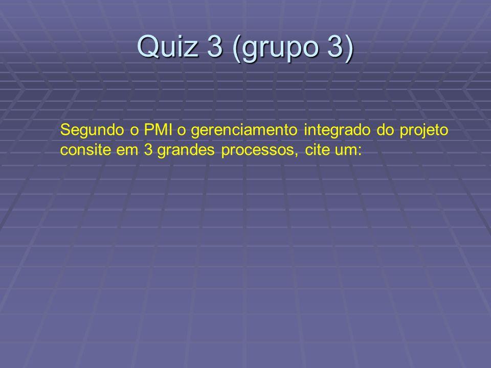 Quiz 3 (grupo 3) Segundo o PMI o gerenciamento integrado do projeto consite em 3 grandes processos, cite um: