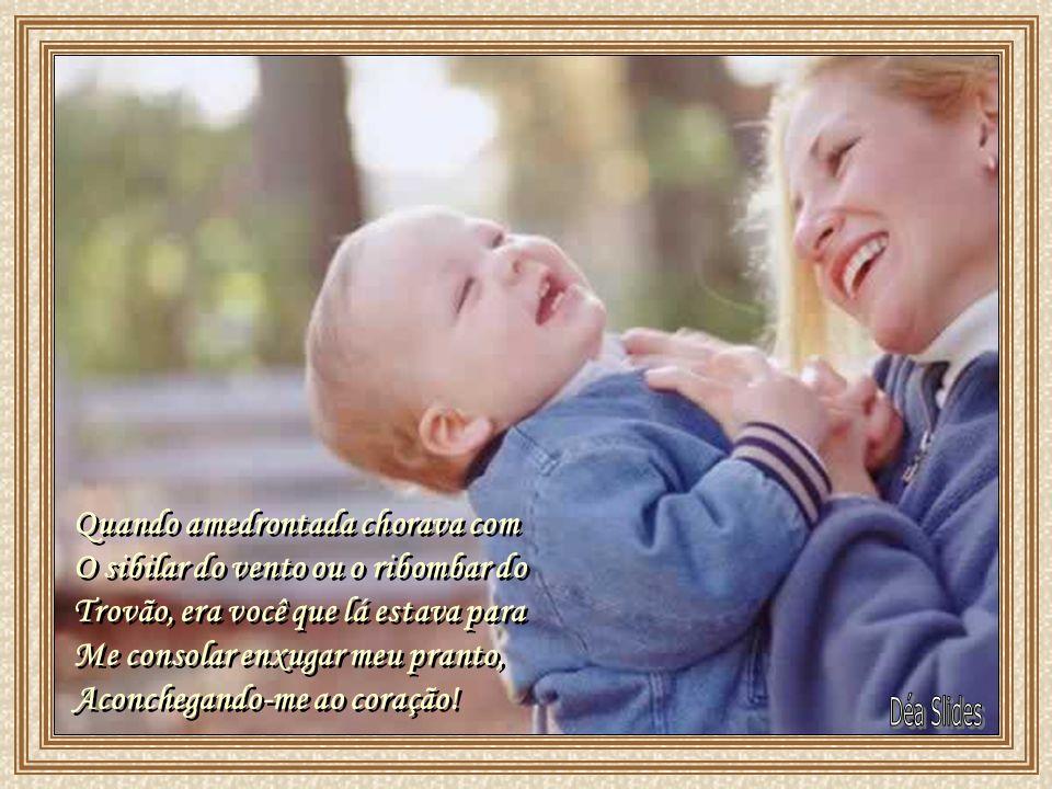 Foi você que, entre lágrimas e sorrisos, recebeu-me Quando aqui cheguei, dedicando-me seu carinho, Seu afeto! Minhas primeiras sílabas aprendi com voc
