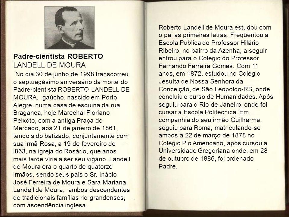 Padre-cientista ROBERTO LANDELL DE MOURA No dia 30 de junho de 1998 transcorreu o septuagésimo aniversário da morte do Padre-cientista ROBERTO LANDELL DE MOURA, gaúcho, nascido em Porto Alegre, numa casa de esquina da rua Bragança, hoje Marechal Floriano Peixoto, com a antiga Praça do Mercado, aos 21 de janeiro de 1861, tendo sido batizado, conjuntamente com sua irmã Rosa, a 19 de fevereiro de l863, na igreja do Rosário, que anos mais tarde viria a ser seu vigário.