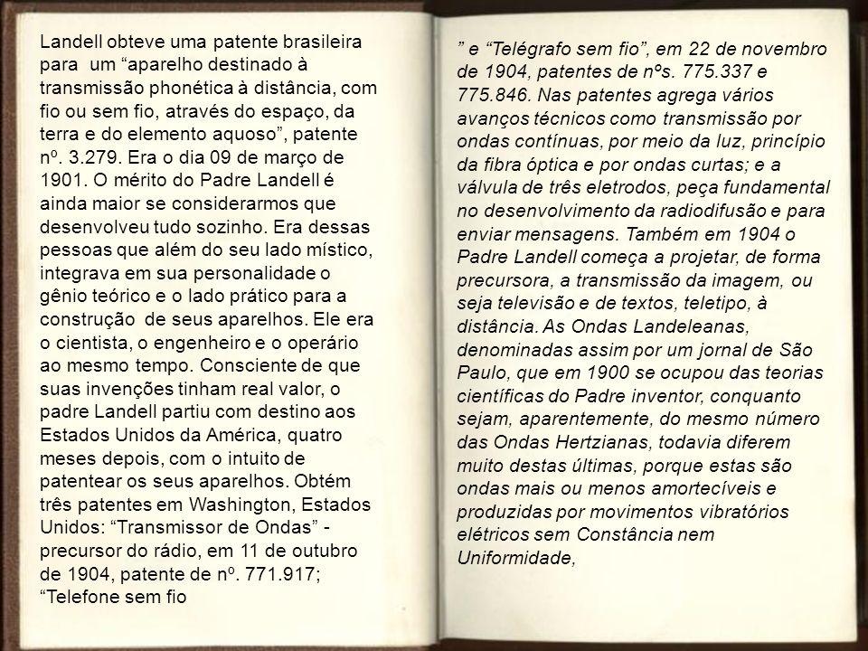 Landell obteve uma patente brasileira para um aparelho destinado à transmissão phonética à distância, com fio ou sem fio, através do espaço, da terra e do elemento aquoso, patente nº.