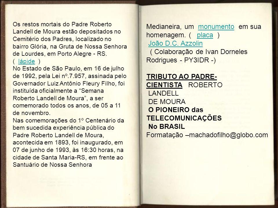 Os restos mortais do Padre Roberto Landell de Moura estão depositados no Cemitério dos Padres, localizado no bairro Glória, na Gruta de Nossa Senhora de Lourdes, em Porto Alegre - RS.