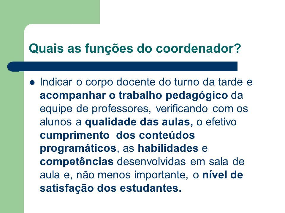 Quais as funções do coordenador? Indicar o corpo docente do turno da tarde e acompanhar o trabalho pedagógico da equipe de professores, verificando co