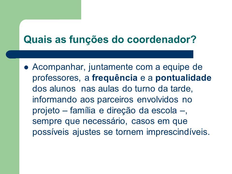 Quais as funções do coordenador? Acompanhar, juntamente com a equipe de professores, a frequência e a pontualidade dos alunos nas aulas do turno da ta