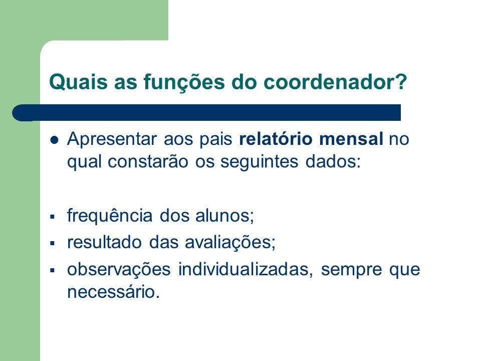 Quais as funções do coordenador? Apresentar aos pais relatório mensal no qual constarão os seguintes dados: frequência dos alunos; resultado das avali