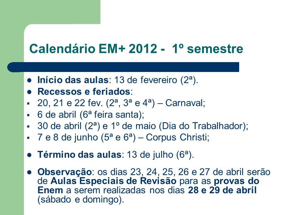 Calendário EM+ 2012 - 1º semestre Início das aulas: 13 de fevereiro (2ª). Recessos e feriados: 20, 21 e 22 fev. (2ª, 3ª e 4ª) – Carnaval; 6 de abril (