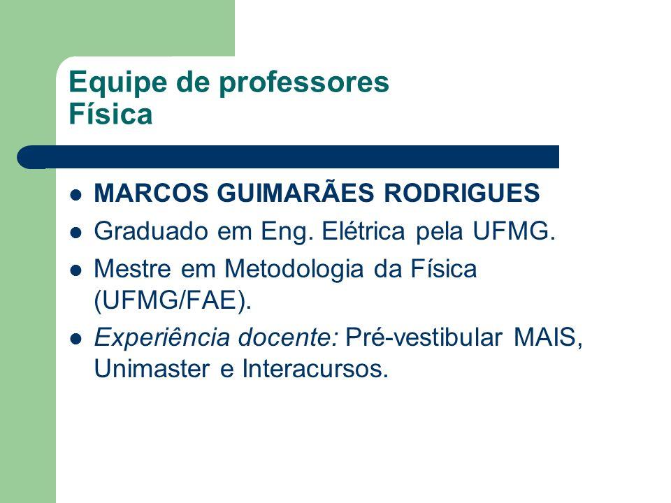 Equipe de professores Física MARCOS GUIMARÃES RODRIGUES Graduado em Eng. Elétrica pela UFMG. Mestre em Metodologia da Física (UFMG/FAE). Experiência d