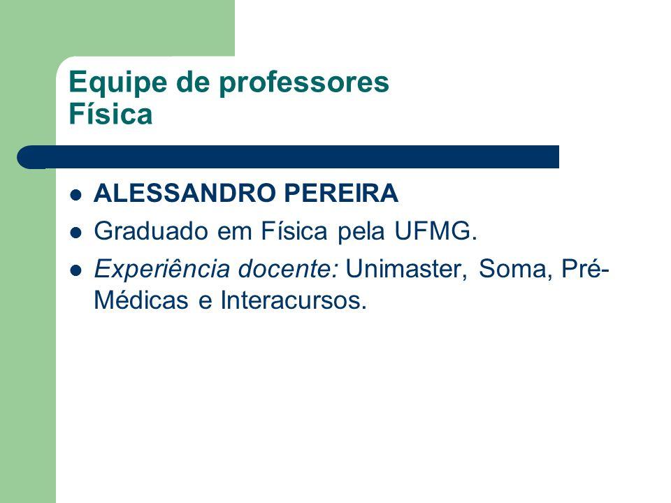 Equipe de professores Física ALESSANDRO PEREIRA Graduado em Física pela UFMG. Experiência docente: Unimaster, Soma, Pré- Médicas e Interacursos.