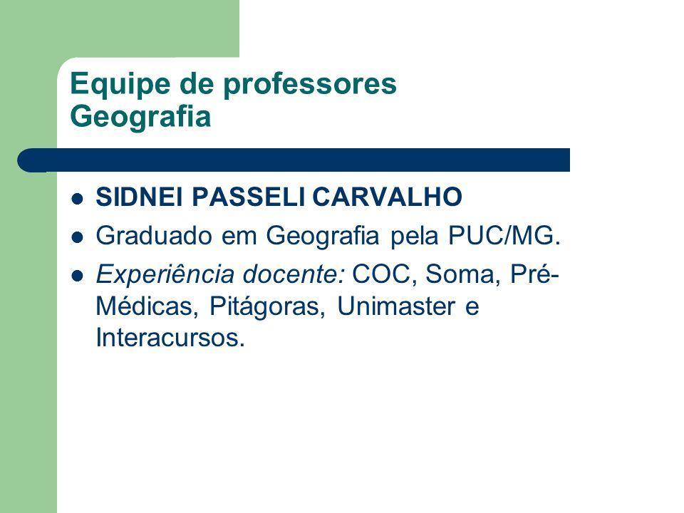 Equipe de professores Geografia SIDNEI PASSELI CARVALHO Graduado em Geografia pela PUC/MG. Experiência docente: COC, Soma, Pré- Médicas, Pitágoras, Un
