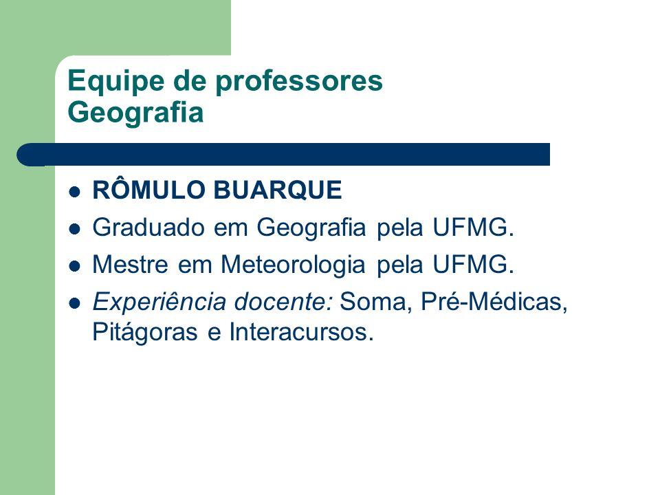 Equipe de professores Geografia RÔMULO BUARQUE Graduado em Geografia pela UFMG. Mestre em Meteorologia pela UFMG. Experiência docente: Soma, Pré-Médic