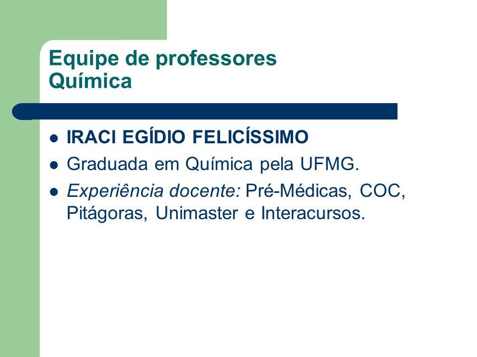 Equipe de professores Química IRACI EGÍDIO FELICÍSSIMO Graduada em Química pela UFMG. Experiência docente: Pré-Médicas, COC, Pitágoras, Unimaster e In
