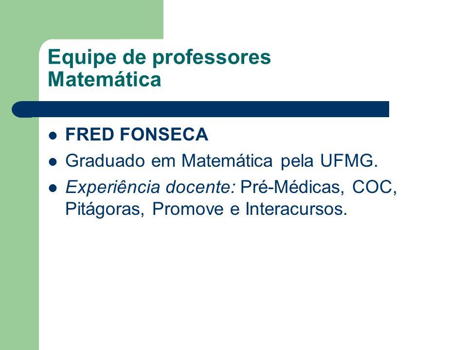 Equipe de professores Matemática FRED FONSECA Graduado em Matemática pela UFMG. Experiência docente: Pré-Médicas, COC, Pitágoras, Promove e Interacurs