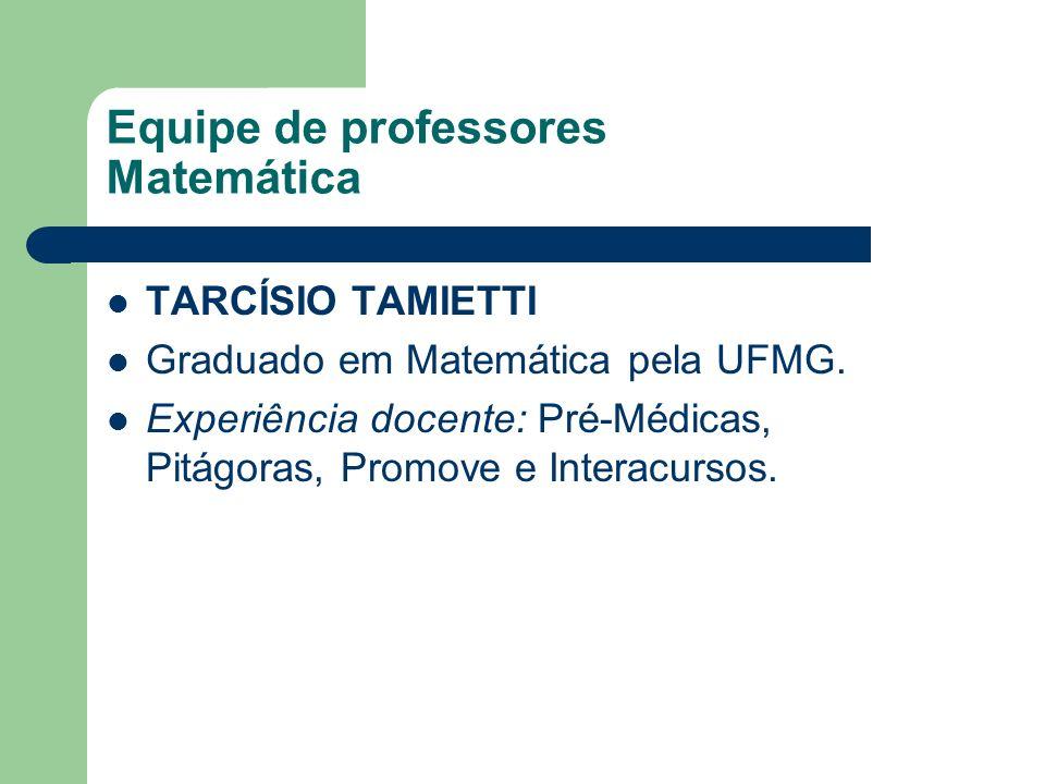 Equipe de professores Matemática TARCÍSIO TAMIETTI Graduado em Matemática pela UFMG. Experiência docente: Pré-Médicas, Pitágoras, Promove e Interacurs