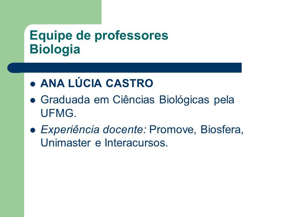 Equipe de professores Biologia ANA LÚCIA CASTRO Graduada em Ciências Biológicas pela UFMG. Experiência docente: Promove, Biosfera, Unimaster e Interac