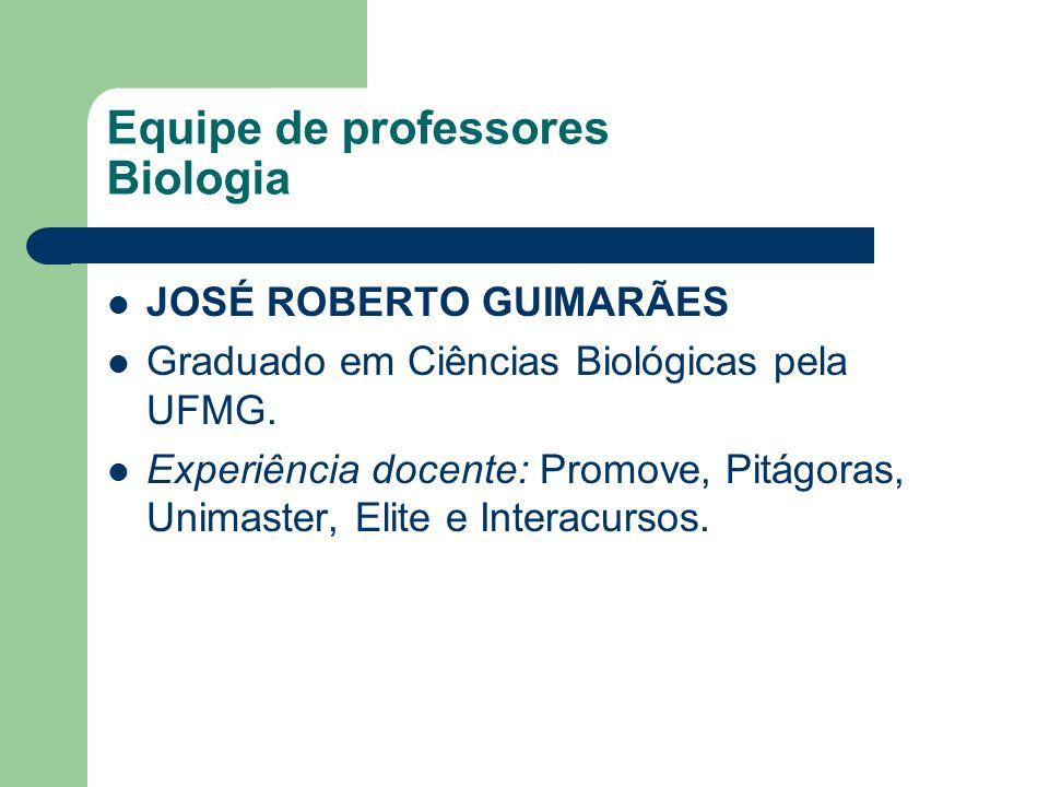 Equipe de professores Biologia JOSÉ ROBERTO GUIMARÃES Graduado em Ciências Biológicas pela UFMG. Experiência docente: Promove, Pitágoras, Unimaster, E