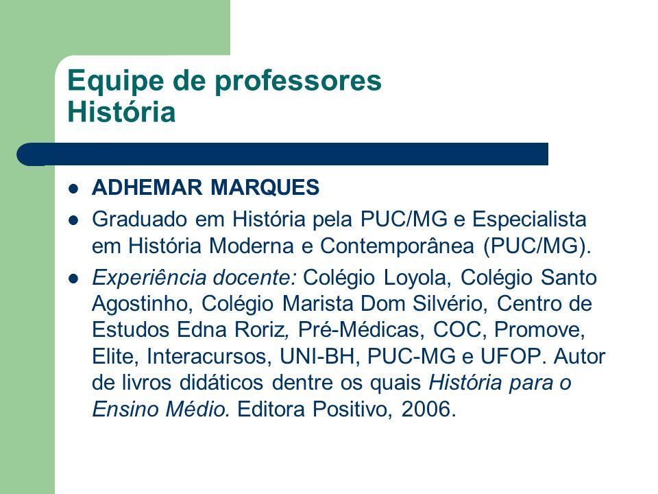 Equipe de professores História ADHEMAR MARQUES Graduado em História pela PUC/MG e Especialista em História Moderna e Contemporânea (PUC/MG). Experiênc