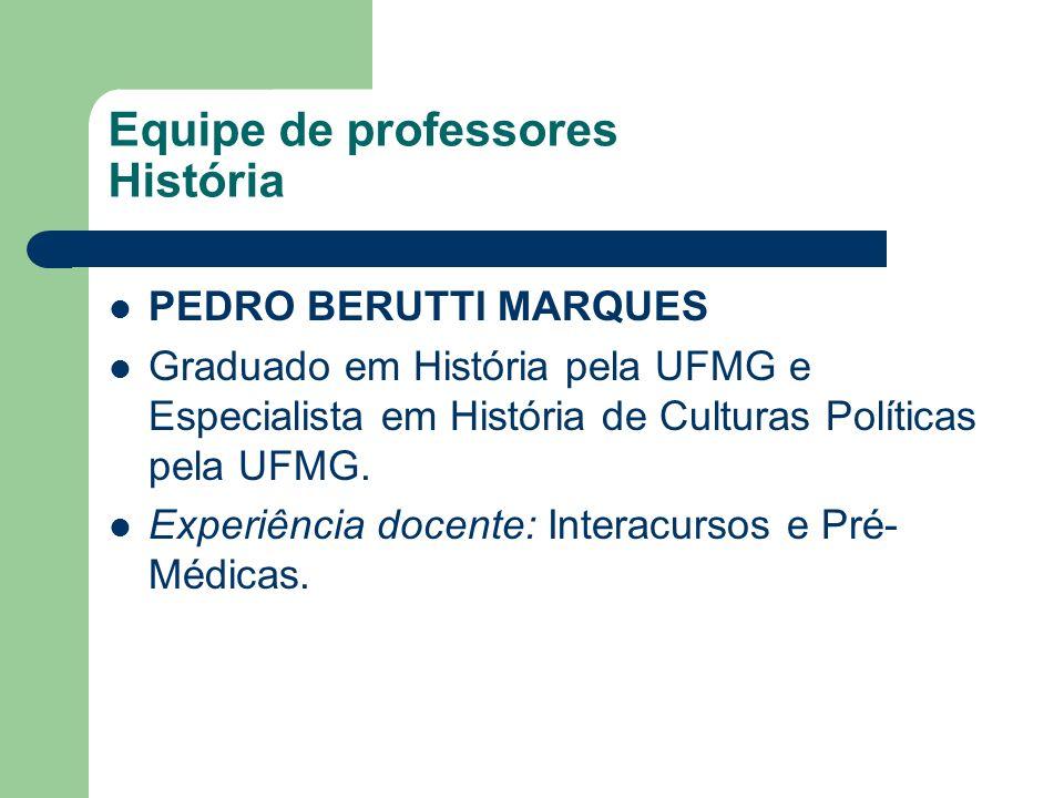 Equipe de professores História PEDRO BERUTTI MARQUES Graduado em História pela UFMG e Especialista em História de Culturas Políticas pela UFMG. Experi